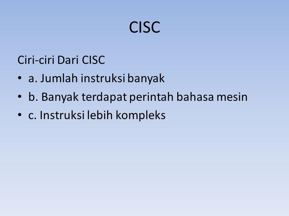 CISC Ciri-ciri Dari CISC a. Jumlah instruksi banyak b. Banyak terdapat perintah bahasa mesin c. Instruksi lebih kompleks