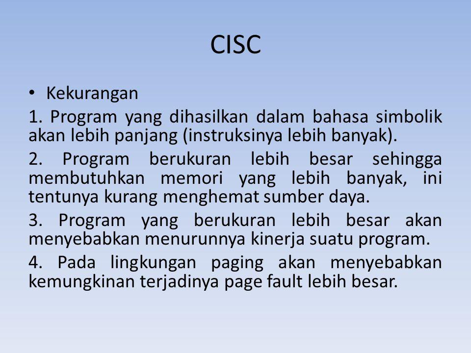CISC Kekurangan 1. Program yang dihasilkan dalam bahasa simbolik akan lebih panjang (instruksinya lebih banyak). 2. Program berukuran lebih besar sehi
