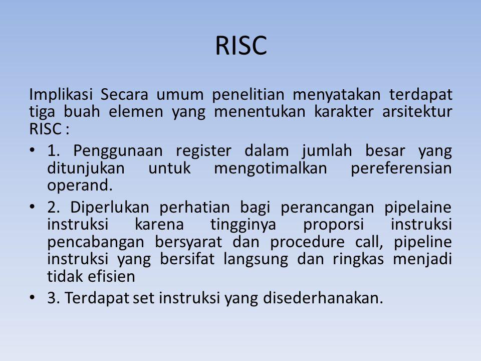 RISC Implikasi Secara umum penelitian menyatakan terdapat tiga buah elemen yang menentukan karakter arsitektur RISC : 1. Penggunaan register dalam jum
