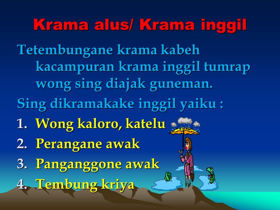 Krama alus/ Krama inggil Tetembungane krama kabeh kacampuran krama inggil tumrap wong sing diajak guneman. Sing dikramakake inggil yaiku : 1.Wong kalo