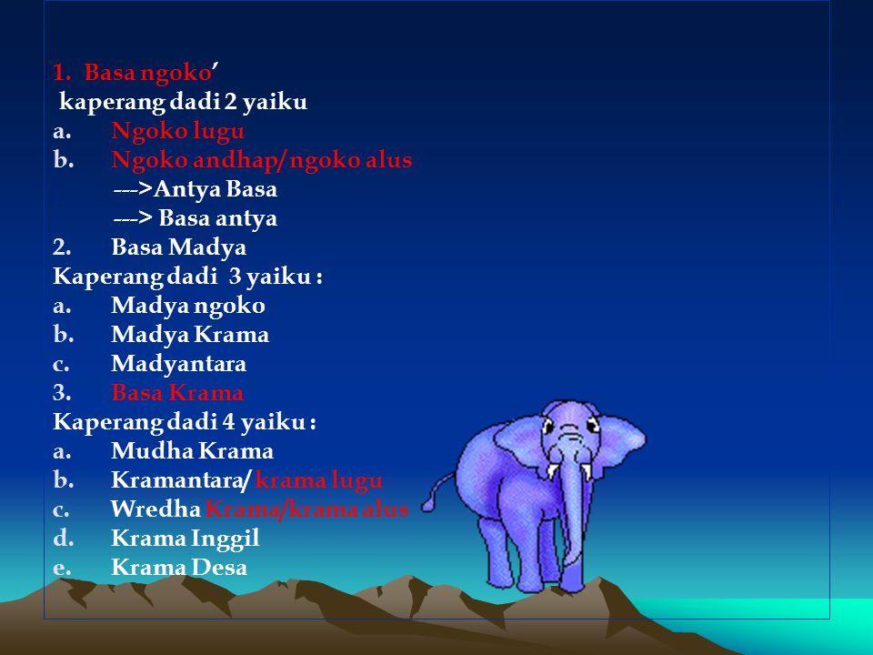 1. Basa ngoko' kaperang dadi 2 yaiku a.Ngoko lugu b.Ngoko andhap/ ngoko alus --->Antya Basa ---> Basa antya 2.Basa Madya Kaperang dadi 3 yaiku : a.Mad