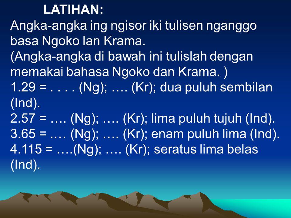 LATIHAN: Angka-angka ing ngisor iki tulisen nganggo basa Ngoko lan Krama. (Angka-angka di bawah ini tulislah dengan memakai bahasa Ngoko dan Krama. )