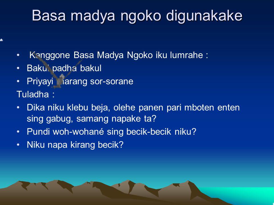 Basa madya ngoko digunakake Kanggone Basa Madya Ngoko iku lumrahe : Bakul padha bakul Priyayi marang sor-sorane Tuladha : Dika niku klebu beja, olehe
