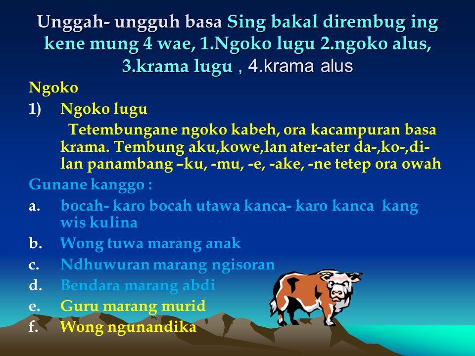 Unggah- ungguh basa Sing bakal dirembug ing kene mung 4 wae, 1.Ngoko lugu 2.ngoko alus, 3.krama lugu, 4.krama alus Ngoko 1)Ngoko lugu Tetembungane ngoko kabeh, ora kacampuran basa krama.