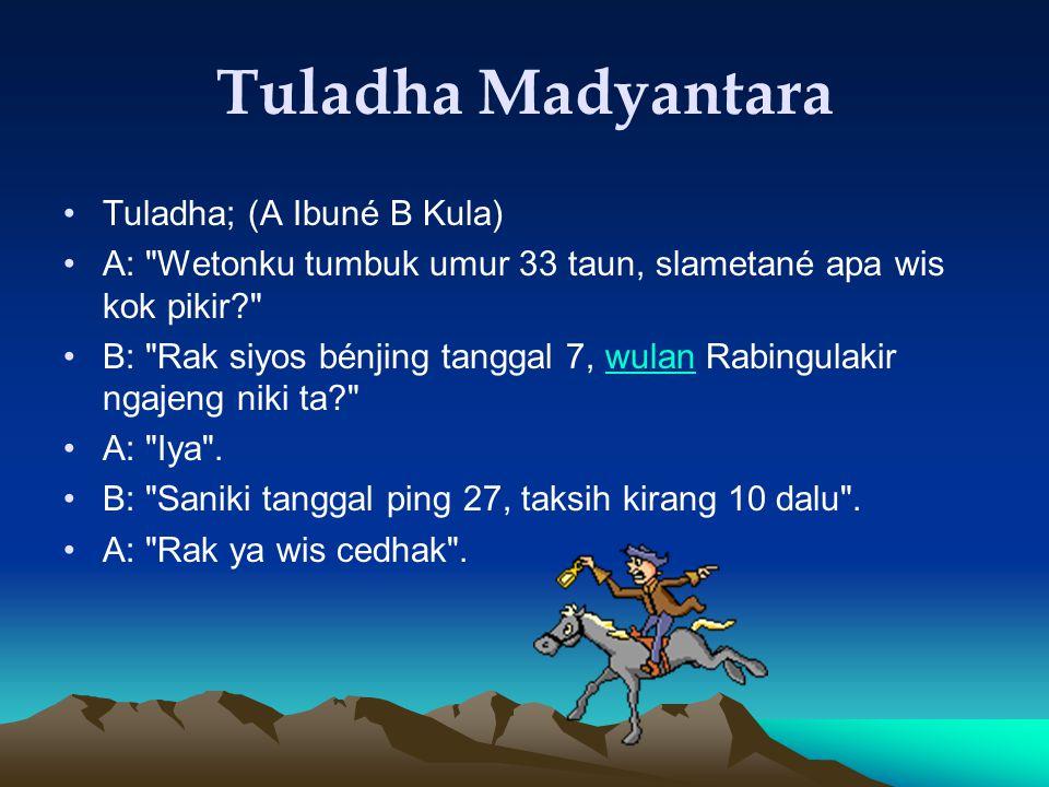 Tuladha Madyantara Tuladha; (A Ibuné B Kula) A: Wetonku tumbuk umur 33 taun, slametané apa wis kok pikir? B: Rak siyos bénjing tanggal 7, wulan Rabingulakir ngajeng niki ta? wulan A: Iya .