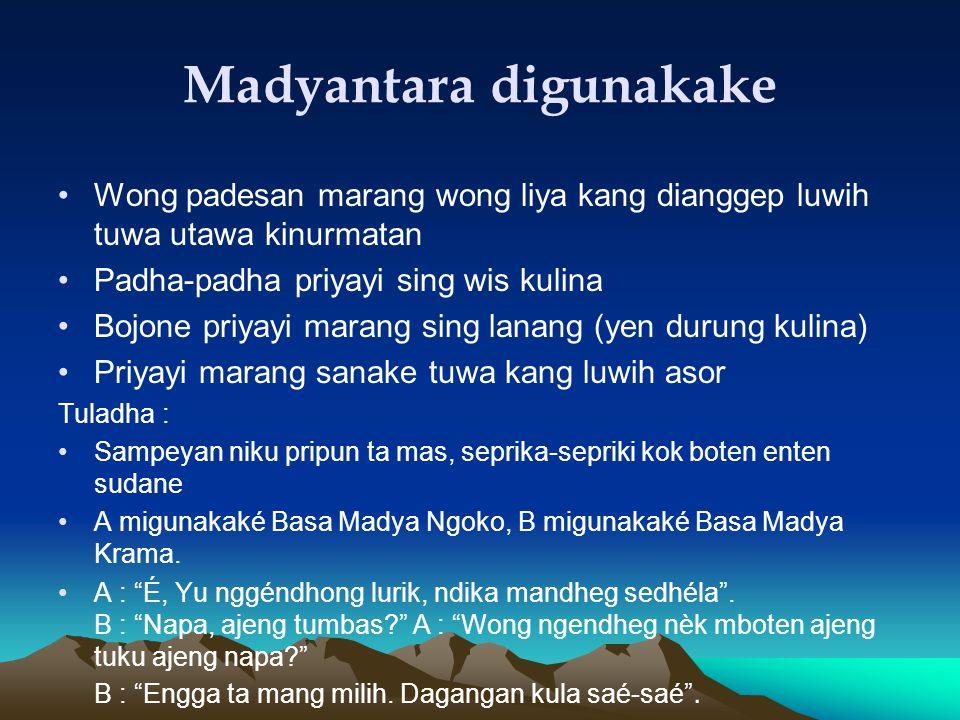 Madyantara digunakake Wong padesan marang wong liya kang dianggep luwih tuwa utawa kinurmatan Padha-padha priyayi sing wis kulina Bojone priyayi marang sing lanang (yen durung kulina) Priyayi marang sanake tuwa kang luwih asor Tuladha : Sampeyan niku pripun ta mas, seprika-sepriki kok boten enten sudane A migunakaké Basa Madya Ngoko, B migunakaké Basa Madya Krama.