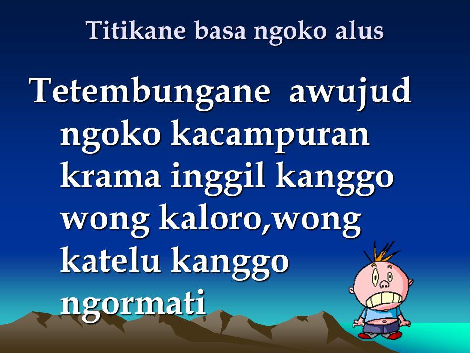Titikane basa ngoko alus Tetembungane awujud ngoko kacampuran krama inggil kanggo wong kaloro,wong katelu kanggo ngormati