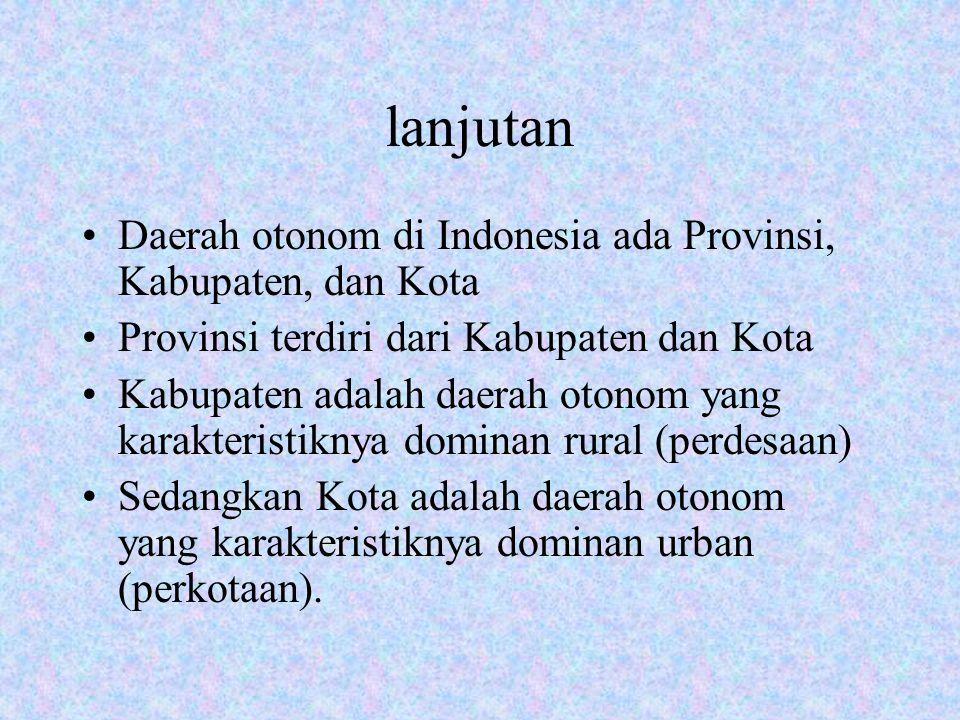 lanjutan Daerah otonom di Indonesia ada Provinsi, Kabupaten, dan Kota Provinsi terdiri dari Kabupaten dan Kota Kabupaten adalah daerah otonom yang kar