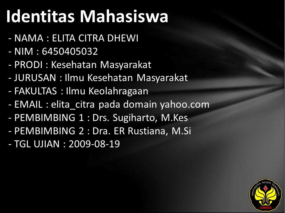 Identitas Mahasiswa - NAMA : ELITA CITRA DHEWI - NIM : 6450405032 - PRODI : Kesehatan Masyarakat - JURUSAN : Ilmu Kesehatan Masyarakat - FAKULTAS : Ilmu Keolahragaan - EMAIL : elita_citra pada domain yahoo.com - PEMBIMBING 1 : Drs.