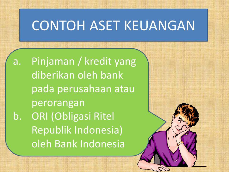 a.Pinjaman / kredit yang diberikan oleh bank pada perusahaan atau perorangan b.ORI (Obligasi Ritel Republik Indonesia) oleh Bank Indonesia CONTOH ASET