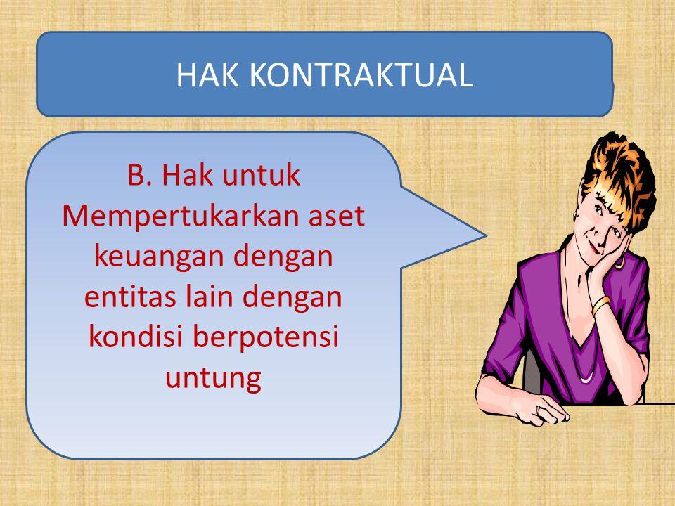 B. Hak untuk Mempertukarkan aset keuangan dengan entitas lain dengan kondisi berpotensi untung HAK KONTRAKTUAL