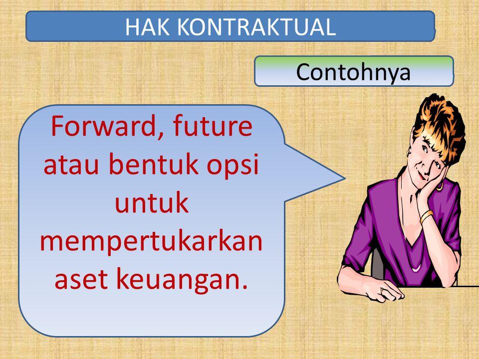 Forward, future atau bentuk opsi untuk mempertukarkan aset keuangan. HAK KONTRAKTUAL Contohnya