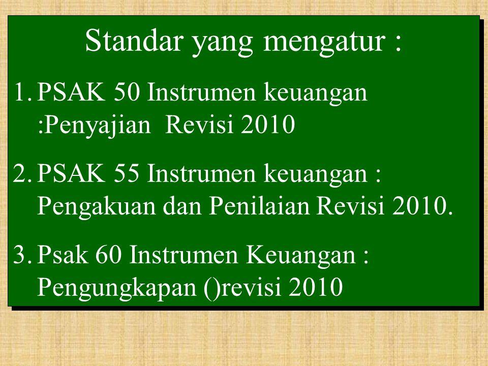 Standar yang mengatur : 1.PSAK 50 Instrumen keuangan :Penyajian Revisi 2010 2.PSAK 55 Instrumen keuangan : Pengakuan dan Penilaian Revisi 2010. 3.Psak