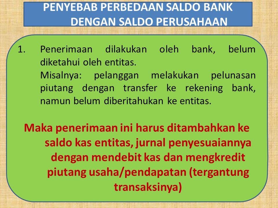 1.Penerimaan dilakukan oleh bank, belum diketahui oleh entitas. Misalnya: pelanggan melakukan pelunasan piutang dengan transfer ke rekening bank, namu