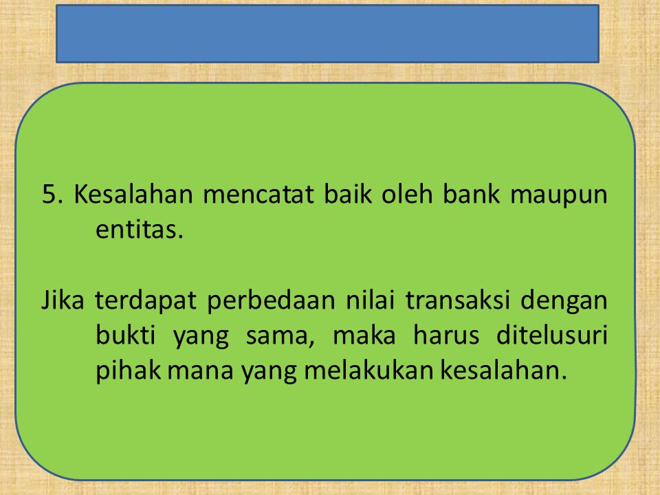 5. Kesalahan mencatat baik oleh bank maupun entitas. Jika terdapat perbedaan nilai transaksi dengan bukti yang sama, maka harus ditelusuri pihak mana