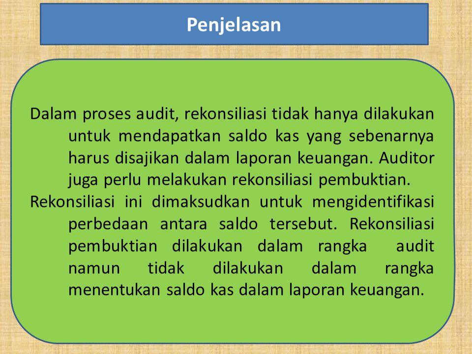 Dalam proses audit, rekonsiliasi tidak hanya dilakukan untuk mendapatkan saldo kas yang sebenarnya harus disajikan dalam laporan keuangan. Auditor jug