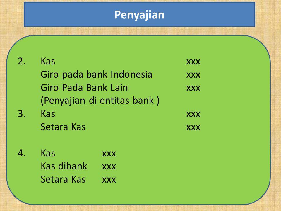 2.Kas xxx Giro pada bank Indonesiaxxx Giro Pada Bank Lainxxx (Penyajian di entitas bank ) 3.Kas xxx Setara Kasxxx 4. Kasxxx Kas dibankxxx Setara Kasxx