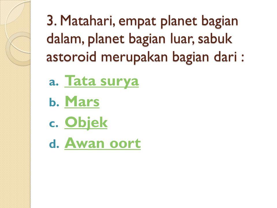 3. Matahari, empat planet bagian dalam, planet bagian luar, sabuk astoroid merupakan bagian dari : a. Tata surya Tata surya b. Mars Mars c. Objek Obje