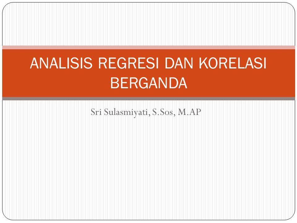 Sri Sulasmiyati, S.Sos, M.AP ANALISIS REGRESI DAN KORELASI BERGANDA
