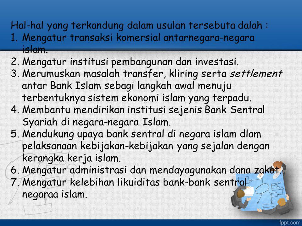 Hal-hal yang terkandung dalam usulan tersebuta dalah : 1.Mengatur transaksi komersial antarnegara-negara islam. 2.Mengatur institusi pembangunan dan i
