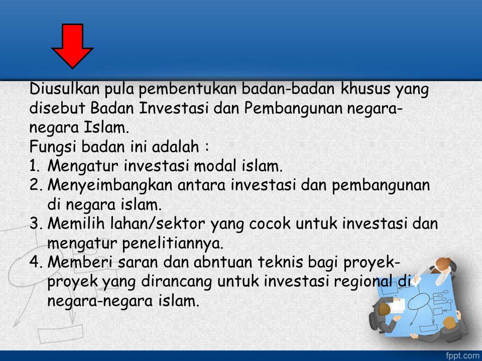 Diusulkan pula pembentukan badan-badan khusus yang disebut Badan Investasi dan Pembangunan negara- negara Islam. Fungsi badan ini adalah : 1.Mengatur