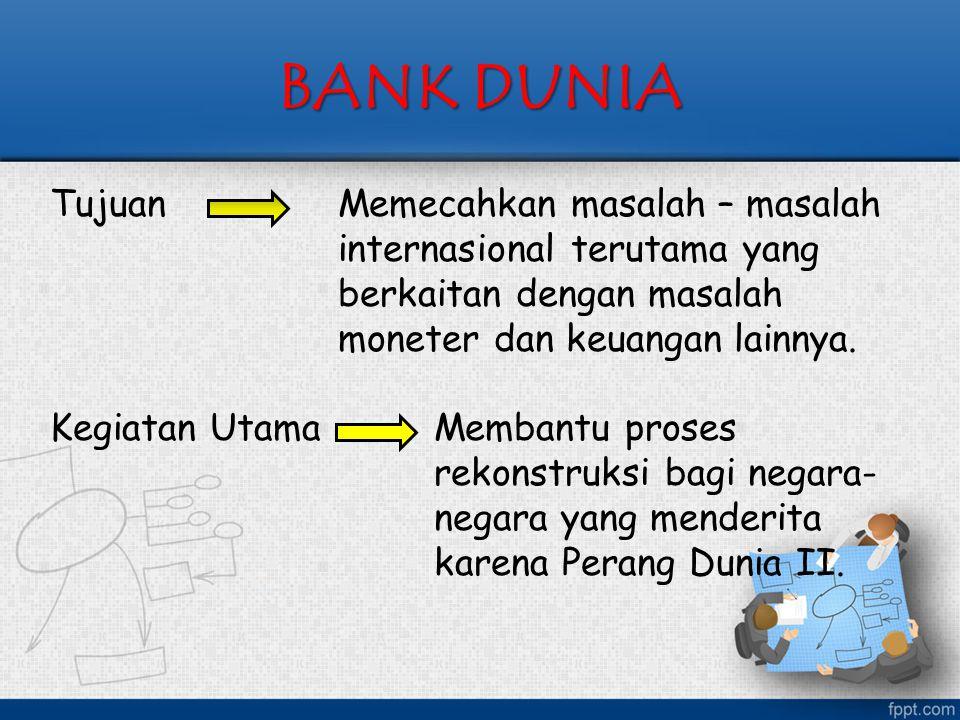 BANK DUNIA Tujuan Memecahkan masalah – masalah internasional terutama yang berkaitan dengan masalah moneter dan keuangan lainnya. Kegiatan UtamaMemban