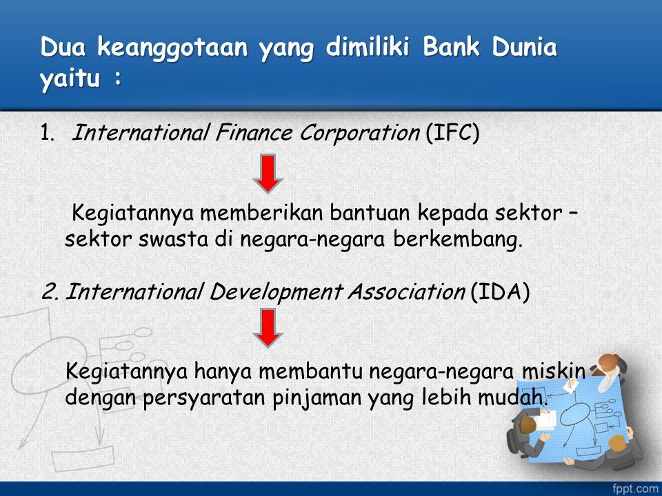 Dua keanggotaan yang dimiliki Bank Dunia yaitu : 1. International Finance Corporation (IFC) Kegiatannya memberikan bantuan kepada sektor – sektor swas