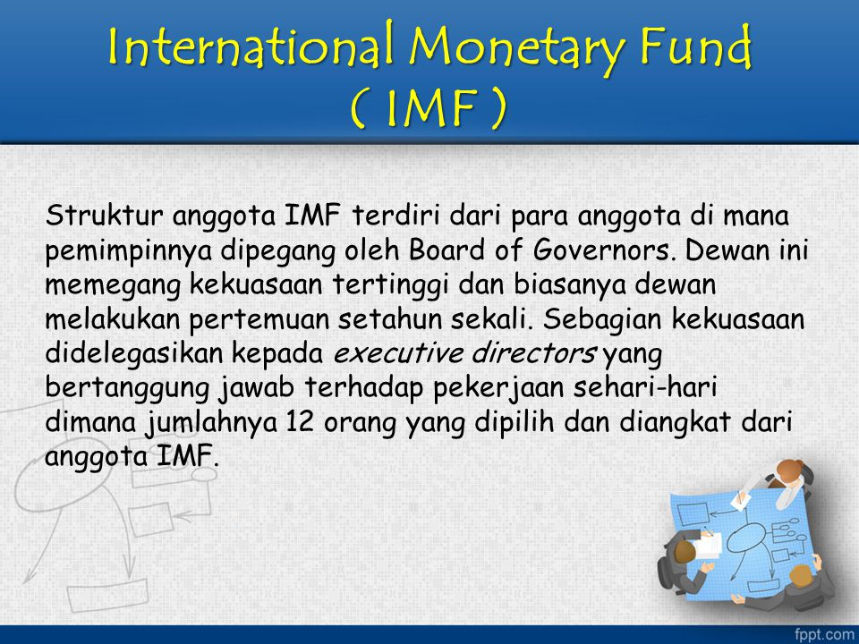 International Monetary Fund ( IMF ) Struktur anggota IMF terdiri dari para anggota di mana pemimpinnya dipegang oleh Board of Governors. Dewan ini mem
