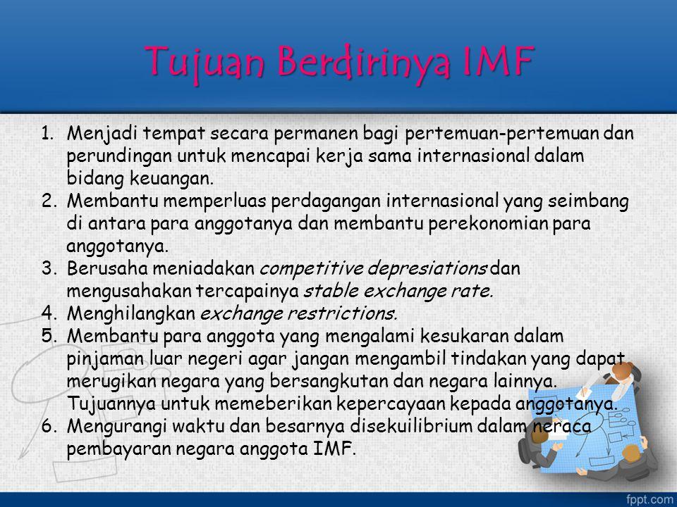 Tujuan Berdirinya IMF 1.Menjadi tempat secara permanen bagi pertemuan-pertemuan dan perundingan untuk mencapai kerja sama internasional dalam bidang k