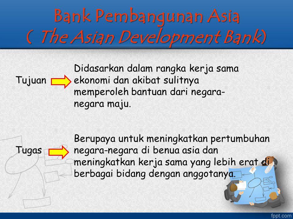 Bank Pembangunan Asia ( The Asian Development Bank) Didasarkan dalam rangka kerja sama Tujuan ekonomi dan akibat sulitnya memperoleh bantuan dari nega