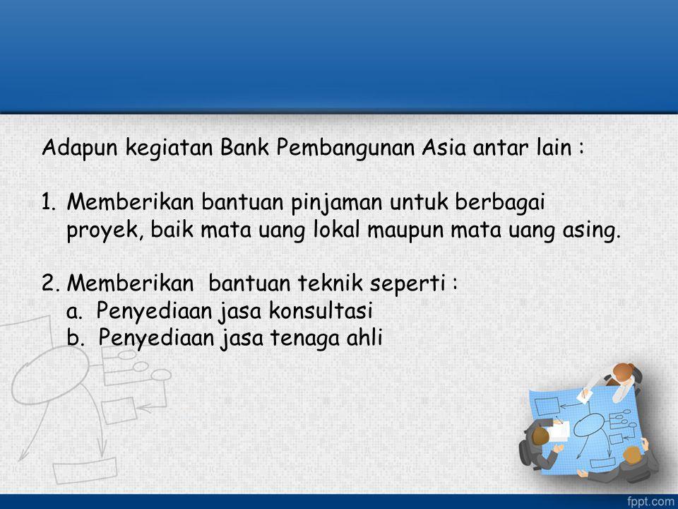 Adapun kegiatan Bank Pembangunan Asia antar lain : 1.Memberikan bantuan pinjaman untuk berbagai proyek, baik mata uang lokal maupun mata uang asing. 2