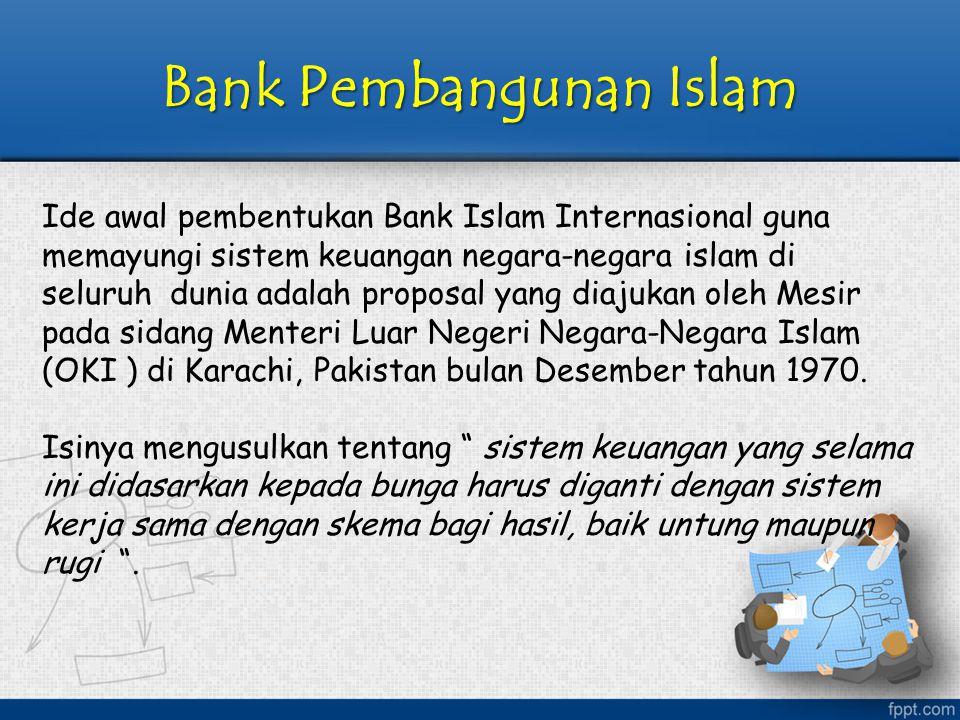 Bank Pembangunan Islam Ide awal pembentukan Bank Islam Internasional guna memayungi sistem keuangan negara-negara islam di seluruh dunia adalah propos