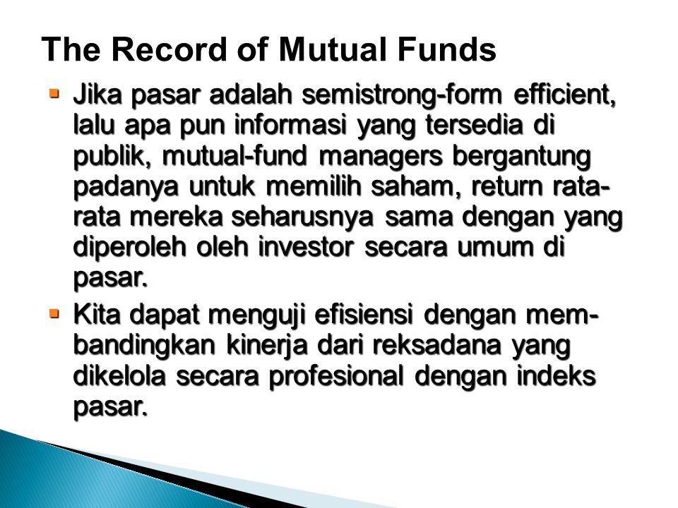 The Record of Mutual Funds  Jika pasar adalah semistrong-form efficient, lalu apa pun informasi yang tersedia di publik, mutual-fund managers bergantung padanya untuk memilih saham, return rata- rata mereka seharusnya sama dengan yang diperoleh oleh investor secara umum di pasar.