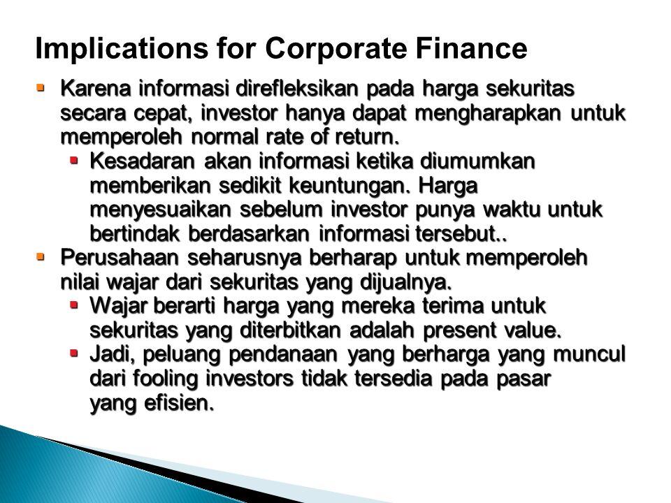 Implications for Corporate Finance  Karena informasi direfleksikan pada harga sekuritas secara cepat, investor hanya dapat mengharapkan untuk memperoleh normal rate of return.