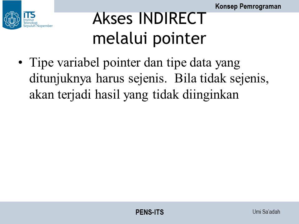 Umi Sa'adah Konsep Pemrograman PENS-ITS Akses INDIRECT melalui pointer Tipe variabel pointer dan tipe data yang ditunjuknya harus sejenis. Bila tidak