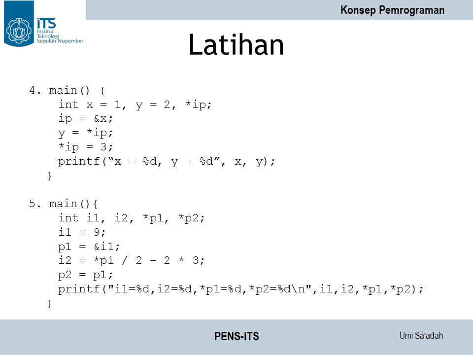"""Umi Sa'adah Konsep Pemrograman PENS-ITS Latihan 4. main() { int x = 1, y = 2, *ip; ip = &x; y = *ip; *ip = 3; printf(""""x = %d, y = %d"""", x, y); } 5. mai"""