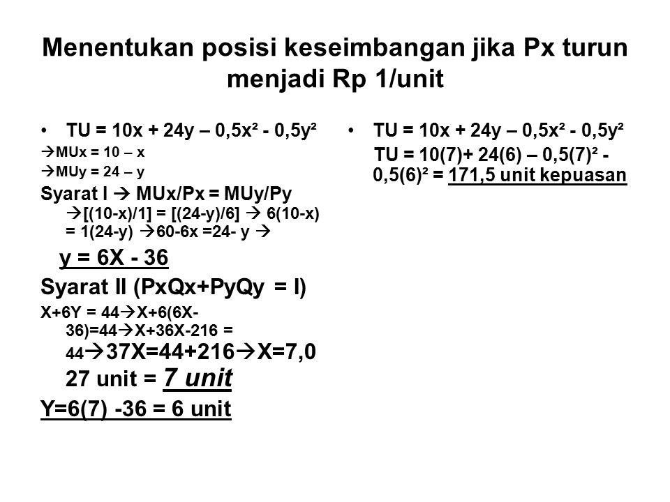 Menentukan posisi keseimbangan jika Px turun menjadi Rp 1/unit TU = 10x + 24y – 0,5x² - 0,5y²  MUx = 10 – x  MUy = 24 – y Syarat I  MUx/Px = MUy/Py