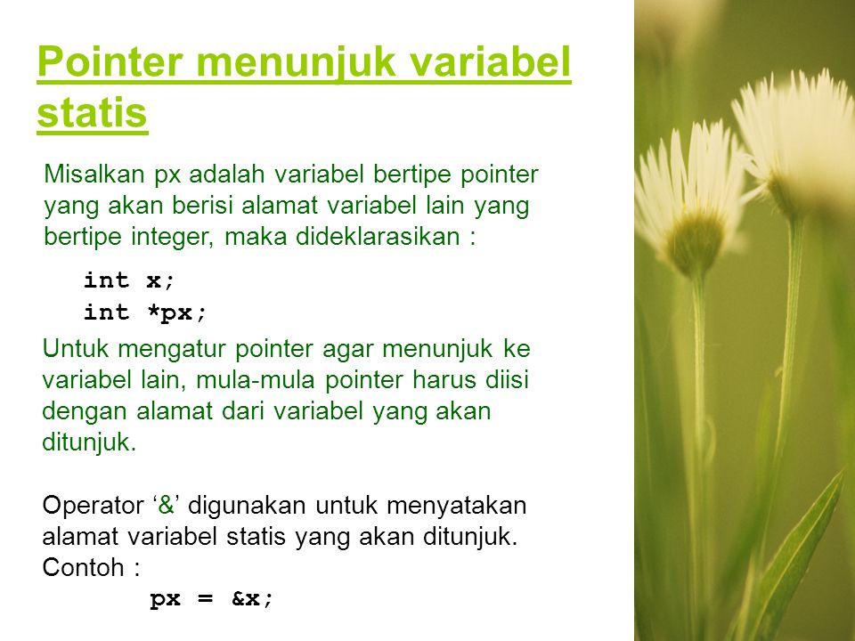Pointer menunjuk variabel statis int x; int *px; Untuk mengatur pointer agar menunjuk ke variabel lain, mula-mula pointer harus diisi dengan alamat da