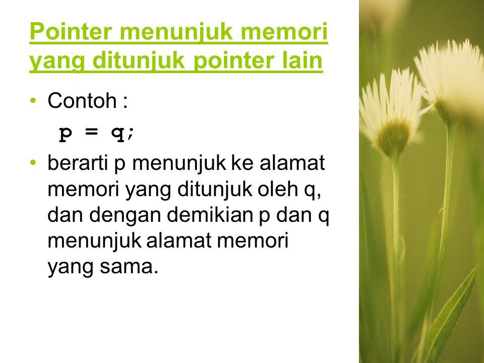 Pointer menunjuk memori yang ditunjuk pointer lain Contoh : p = q; berarti p menunjuk ke alamat memori yang ditunjuk oleh q, dan dengan demikian p dan