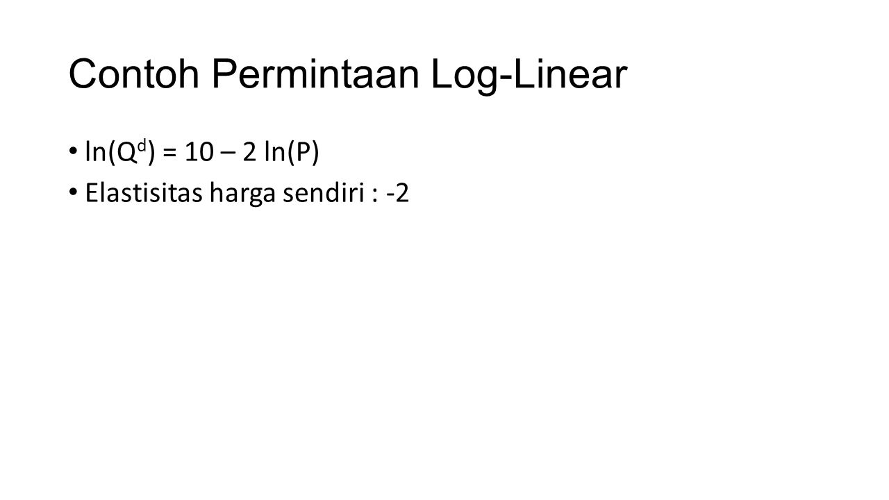Contoh Permintaan Log-Linear ln(Q d ) = 10 – 2 ln(P) Elastisitas harga sendiri : -2