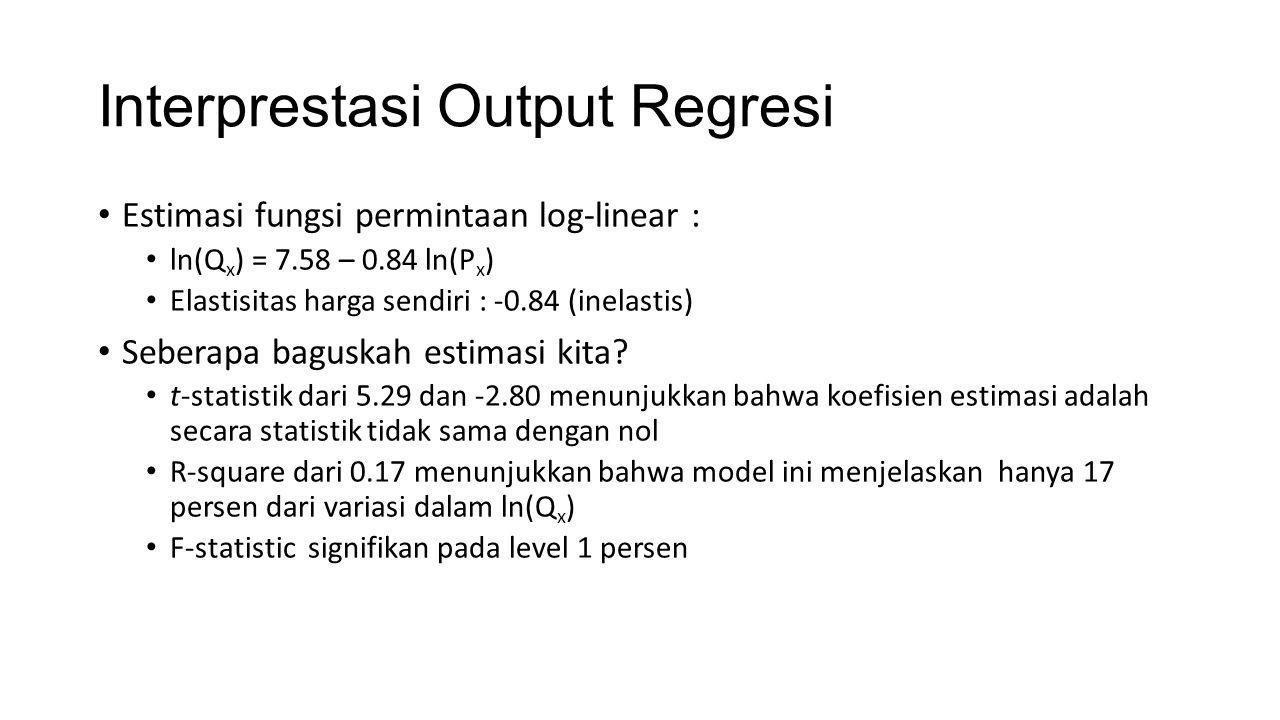 Interprestasi Output Regresi Estimasi fungsi permintaan log-linear : ln(Q x ) = 7.58 – 0.84 ln(P x ) Elastisitas harga sendiri : -0.84 (inelastis) Seb