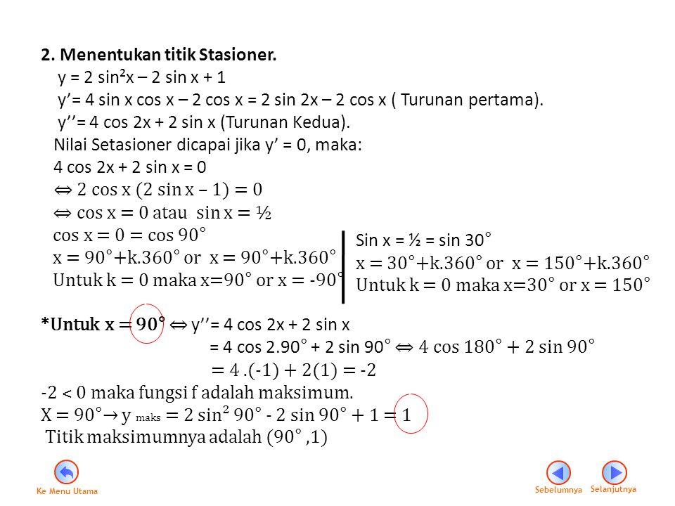*Untuk x = - 90° ⇔ y''= 4 cos 2(-90°) + 2 sin (-90°) = 4 cos 180° + 2- sin 90° ⇔ 4 (-1)- 2 (1) = 4.(-1) - 2(1) = -6 ˂ 0 (fungsi maksimum) X = -90°→ y maks = 2 sin²( -90°) -2 sin (-90°) + 1 = 5 Titik maksimumnya adalah (-90°,5) *Untuk x = 30° ⇔ y''= 4 cos 2(30°) + 2 sin (30°) = 4 cos 60° + 2 sin 30° ⇔ 4 (½)- 2 (½) = 2+ 1 = 3 ˃ 0 (fungsi minimum) X = 30°→ y maks = 2 sin²( 30°) - 2 sin (30°) + 1 = ½ Titik maksimumnya adalah (30°,½) *Untuk x = 150° ⇔ y''= 4 cos 2(150°) + 2 sin (150°) = 4 cos 300° + 2 sin 150° ⇔ 4 (½)- 2 (½) = 2+ 1 = 3 ˃ 0 (fungsi minimum) X = 30°→ y maks = 2 sin²( 150°) - 2 sin (150°) + 1 = ½ Titik maksimumnya adalah (150°,½) Sebelumnya Selanjutnya Ke Menu Utama
