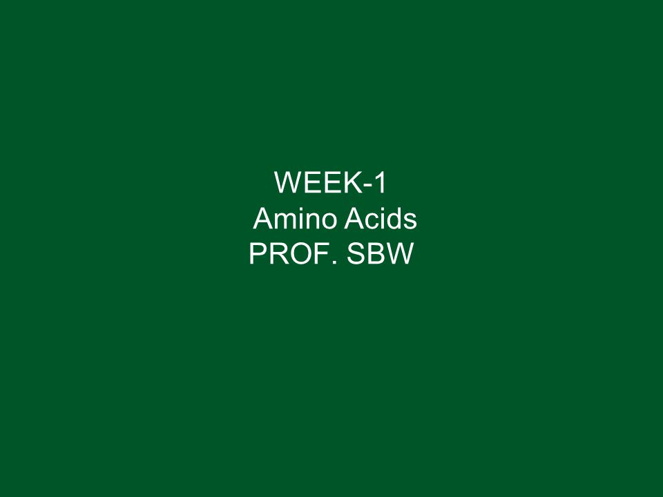 WEEK-1 Amino Acids PROF. SBW