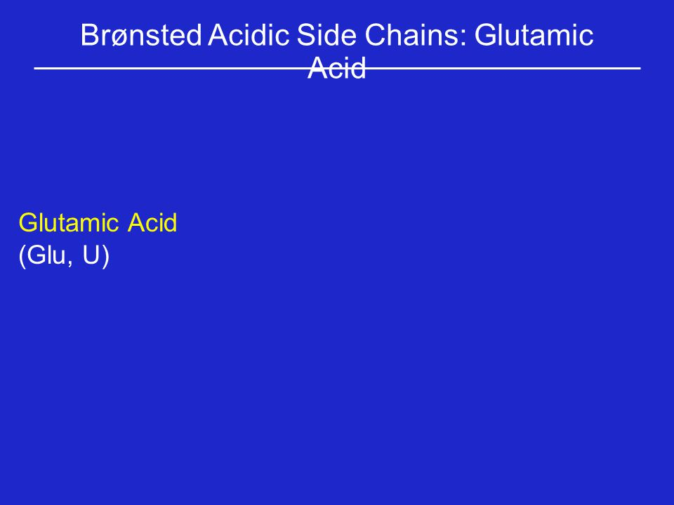 Brønsted Acidic Side Chains: Glutamic Acid Glutamic Acid (Glu, U)