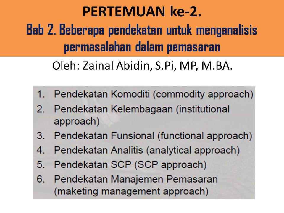 PERTEMUAN ke-2. Bab 2. Beberapa pendekatan untuk menganalisis permasalahan dalam pemasaran Oleh: Zainal Abidin, S.Pi, MP, M.BA.