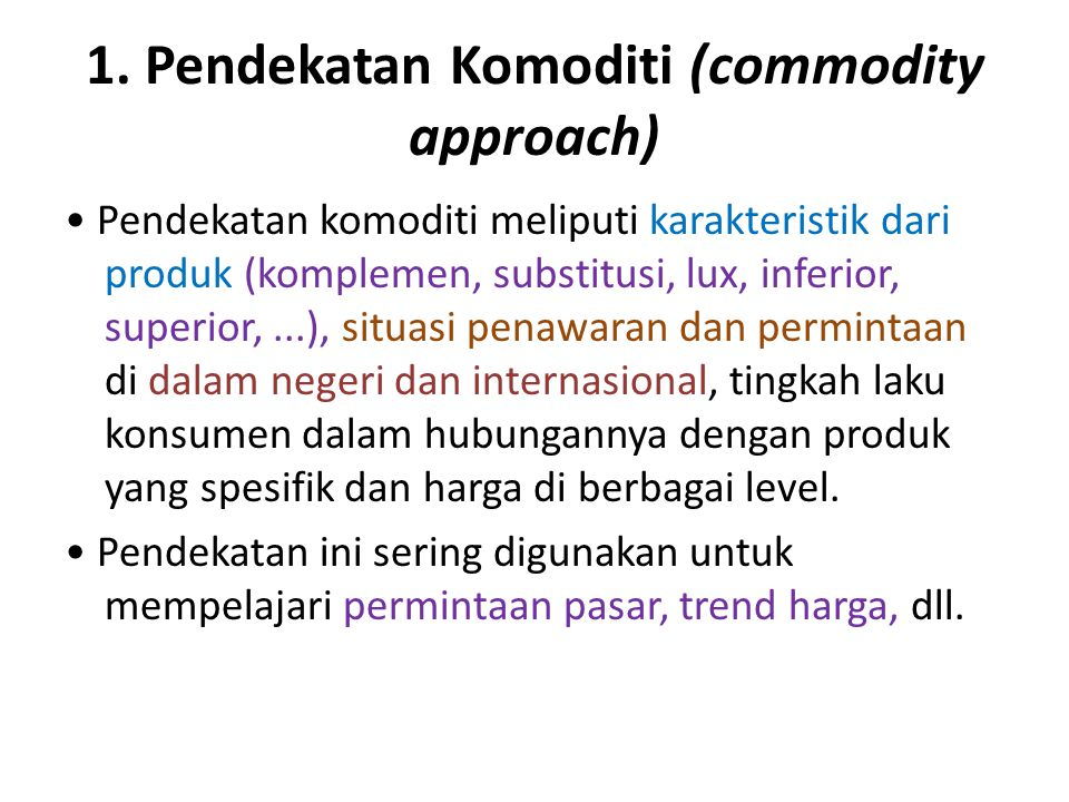 1. Pendekatan Komoditi (commodity approach) Pendekatan komoditi meliputi karakteristik dari produk (komplemen, substitusi, lux, inferior, superior,...