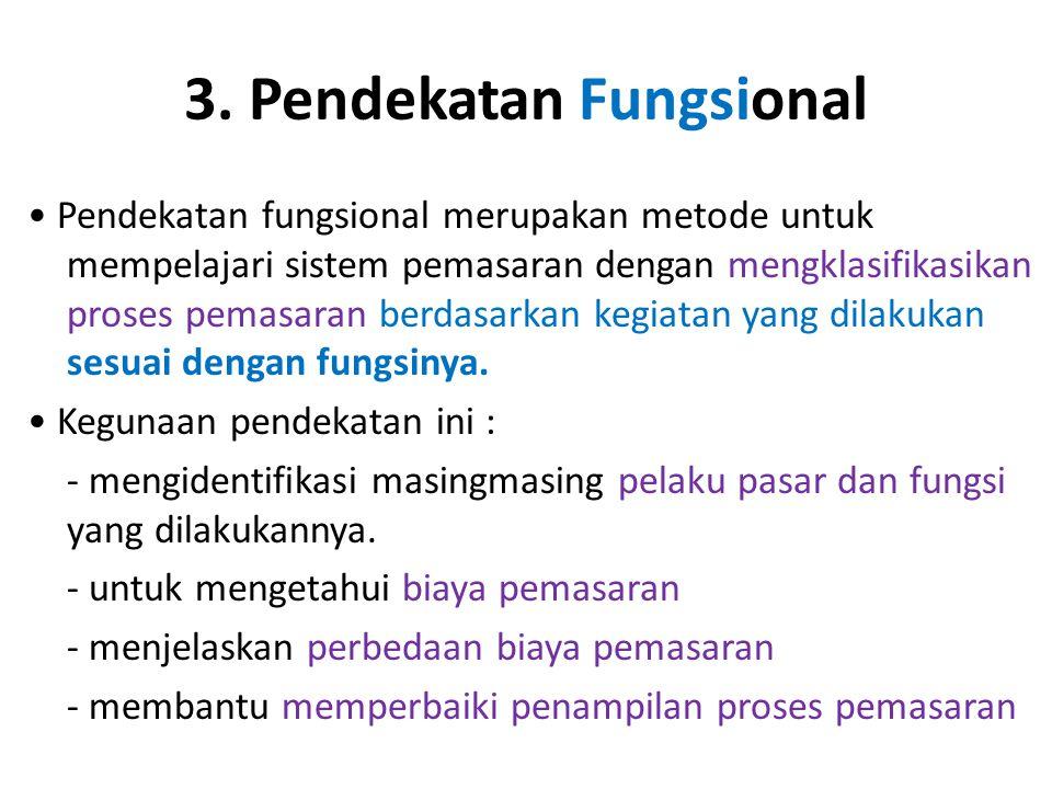 3. Pendekatan Fungsional Pendekatan fungsional merupakan metode untuk mempelajari sistem pemasaran dengan mengklasifikasikan proses pemasaran berdasar