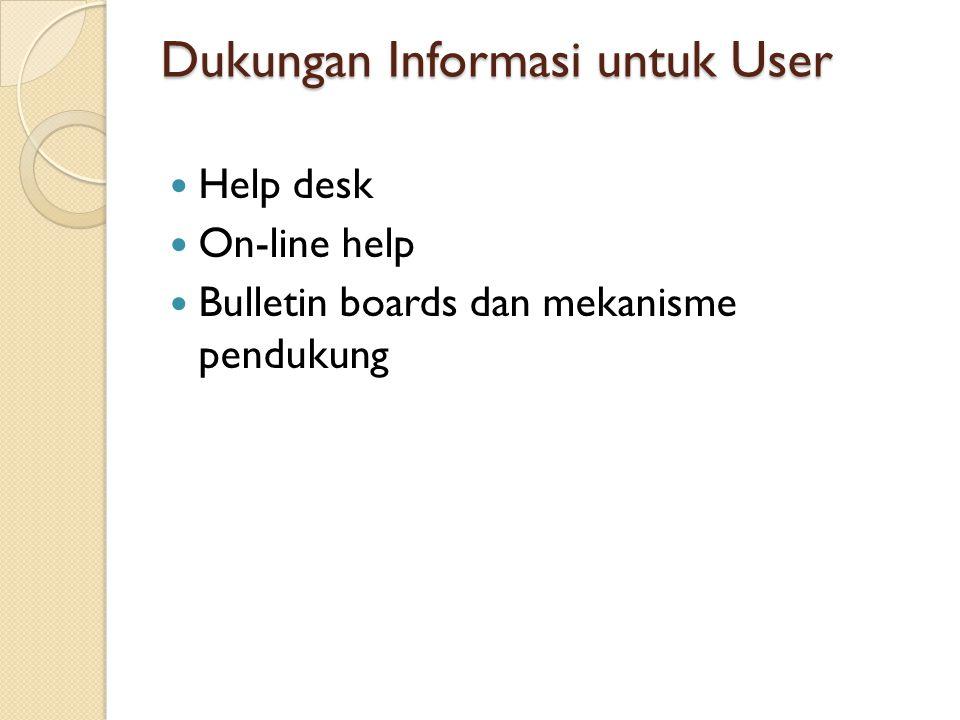 Dukungan Informasi untuk User Help desk On-line help Bulletin boards dan mekanisme pendukung