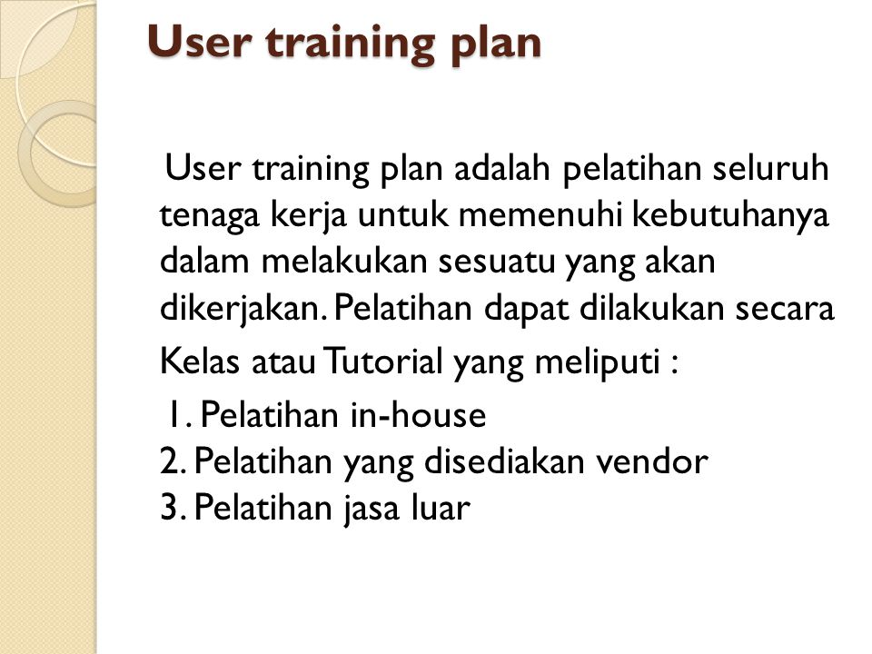 User training plan User training plan adalah pelatihan seluruh tenaga kerja untuk memenuhi kebutuhanya dalam melakukan sesuatu yang akan dikerjakan. P