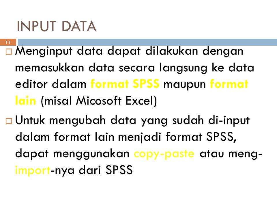 INPUT DATA 11  Menginput data dapat dilakukan dengan memasukkan data secara langsung ke data editor dalam format SPSS maupun format lain (misal Micosoft Excel)  Untuk mengubah data yang sudah di-input dalam format lain menjadi format SPSS, dapat menggunakan copy-paste atau meng- import-nya dari SPSS